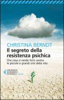Il segreto della resistenza psichica. Che cosa ci rende forti contro le piccole e grandi crisi della vita - Berndt Christina