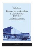Firenze, da nazionalista a «fascistissima» 1903-1944. Arti figurative, architettura, letteratura e circostanze politiche - Cresti Carlo