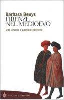 Firenze nel Medioevo. Vita urbana e passioni politiche (1250-1530) - Beuys Barbara