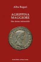 Agrippina maggiore. Una donna indomabile - Bugari Alba