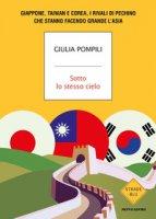 Sotto lo stesso cielo. Giappone, Taiwan e Corea, i rivali di Pechino che stanno facendo grande l'Asia - Pompili Giulia