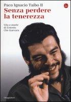 Senza perdere la tenerezza. Vita e morte di Ernesto Che Guevara - Taibo Paco Ignacio II
