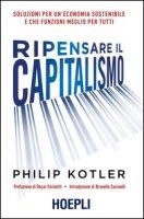 Ripensare il capitalismo. Soluzioni per un'economia sostenibile e che funzioni meglio per tutti - Kotler Philip
