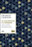 Il califfato e l'Europa. Dalle crociate all'ISIS: mille anni di paci e guerre, scambi, alleanze e massacri - Cardini Franco