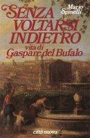 Senza voltarsi indietro. Vita di Gaspare del Bufalo - Mario Spinelli