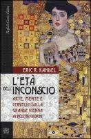 L' età dell'inconscio. Arte, mente e cervello dalla grande Vienna ai nostri giorni - Kandel Eric R.