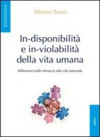 In-disponibilità e in-violabilità della vita umana - Basso Alfonso