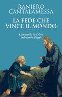 La fede che vince il mondo - Cantalamessa Raniero