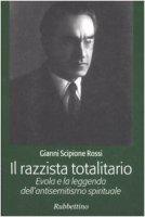 Il razzista totalitario. Evola e la leggenda dell'antisemitismo spirituale - Rossi Gianni S.