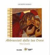 Abbracciati alla tua Croce - Giuseppe Indino