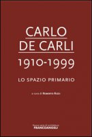 Carlo De Carli 1910-1999. Lo spazio primario