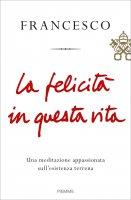 La felicità in questa vita - Francesco (Jorge Mario Bergoglio)