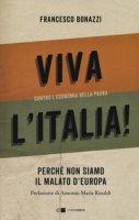 Viva l'Italia! Contro l'economia della paura. Perché non siamo il malato d'Europa - Bonazzi Francesco