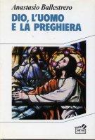 Dio, l'uomo e la preghiera - Ballestrero Anastasio A.