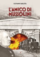 L' amico di Mussolini - Barletta Giovanni