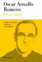 Oscar Arnulfo Romero. La fede consumata nell'amore e nel martirio - Agnelli Antonio