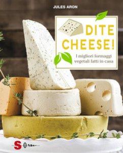 Copertina di 'Dite cheese! I migliori formaggi vegetali fatti in casa'