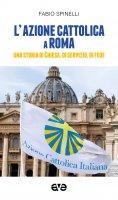 Azione cattolica a Roma. Una storia di Chiesa, di servizio, di fede. (L') - Fabio Spinelli