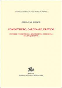 Copertina di 'Condottiero, cardinale, eretico. Federico Fregoso nella crisi politica e religiosa del Cinquecento'