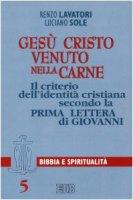 Gesù Cristo venuto nella carne. Il criterio dell'identità cristiana secondo la prima Lettera di Giovanni - Lavatori Renzo, Sole Luciano