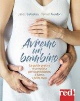 Avremo un bambino. La guida pratica e completa per la gravidanza, il parto, i primi mesi - Balaskas Janet, Gordon Yehudi