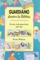 Guardiamo dentro la Bibbia. Storia, informazioni, attività - Walton Fiona