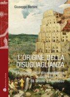 L' origine della disuguaglianza. Le ragioni della disuguaglianza e della sua critica da Grozio a Rousseau - Barbini Giuseppe