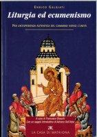 Liturgia ed ecumenismo. Per un'esperienza autentica del cammino verso l'unità - Enrico Galbiati