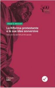 Copertina di 'La riforma protestante e le sue idee sovversive'