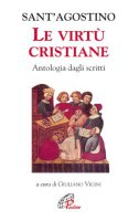 Le virtù cristiane. Antologia di scritti - Agostino (sant')