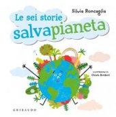 Le sei storie salvapianeta - Silvia Roncaglia