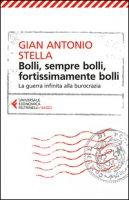 Bolli, sempre bolli, fortissimamente bolli. La guerra infinita alla burocrazia - Stella Gian Antonio