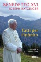 Fatti per l'Infinito - Benedetto XVI (Joseph Ratzinger)