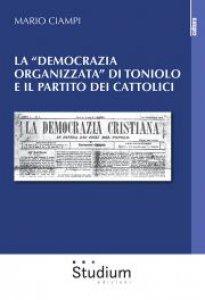 Copertina di 'La «democrazia organizzata» di Toniolo e il partito dei cattolici'