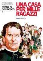 Storia di Don Bosco. Vol. 2: Una casa per mille ragazzi - Gattia Alarico, Bosco Teresio