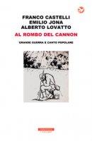 Al rombo del cannon. Grande guerra e canto popolare. Con 2 CD-Audio - Castelli Franco, Jona Emilio, Lovatto Alberto