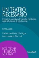 Un teatro necessario. Indagine sociale sull'impatto del teatro nelle situazioni di post coma - Zappi Luca
