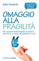 Omaggio alla fragilit�. Per scoprire nella fragilit� la nostra vera forza e vivere pienamente la vita - Alfio Cascioli
