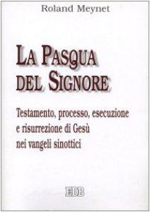 Copertina di 'La Pasqua del Signore. Testamento, processo, esecuzione e risurrezione di Gesù nei vangeli sinottici'
