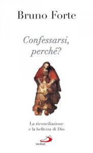 Copertina di 'Confessarsi, perché? La riconciliazione e la bellezza di Dio'