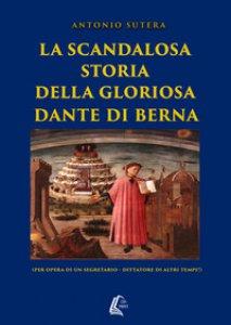 Copertina di 'La scandalosa storia della gloriosa Dante di Berna (per opera di un segretario-dittatore di altri tempi!)'