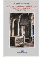 Vita di Paolino da Bordeaux vescovo di Nola (352/353 ca.-431) - Santaniello Giovanni
