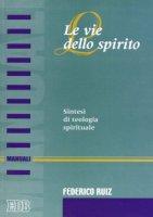 Le vie dello Spirito. Sintesi di teologia spirituale - Ruiz Federico