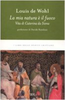 La mia natura è il fuoco. Vita di Caterina da Siena - De Wohl Louis