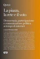 Piazza, la rete e il voto. Democrazia, partecipazione e comunicazione politica ai tempi di internet (La)