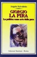 Giorgio La Pira. La politica come arte della pace - Scivoletto Angelo