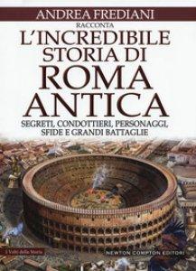 Copertina di 'L' incredibile storia di Roma antica. Segreti, condottieri, personaggi, sfide e grandi battaglie'