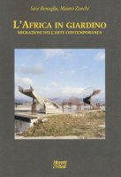 L' Africa in giardino. Migrazioni nell'arte contemporanea. Ediz. illustrata - Zanchi Mauro, Benaglia Sara