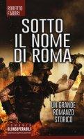 Sotto il nome di Roma - Fabbri Roberto