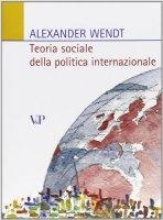 Teoria sociale della politica internazionale - Wendt Alexander